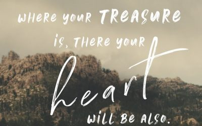 Where your treasure is, there your heart is also…